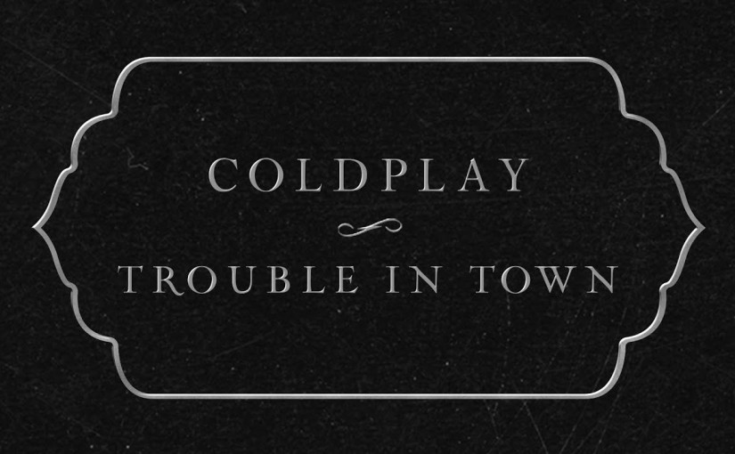 Trouble In Town –Coldplay